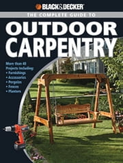 Black & Decker The Complete Guide to Outdoor Carpentry - More than 40 Projects Including: Furnishings * Accessories * Pergolas * Fences * Planters ebook by Editors of Creative Publishing