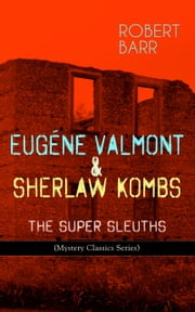 EUGÉNE VALMONT & SHERLAW KOMBS: THE SUPER SLEUTHS (Mystery Classics Series) - Detective Books: The Siamese Twin of a Bomb-Thrower, The Ghost with the Club-Foot, Lady Alicia's Emeralds, The Adventures of Sherlaw Kombs, The Adventure of the Second Swag... ebook by Robert Barr