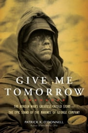 Give Me Tomorrow - The Korean War's Greatest Untold Story--The Epic Stand of the Marines of George Company ebook by Patrick K. O'Donnell