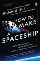 How to Make a Spaceship - A Band of Renegades, an Epic Race, and the Birth of Private Spaceflight eBook by Stephen Hawking, Julian Guthrie, Richard Branson