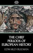 The Chief Periods of European History ebook by Edward Freeman