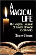 A Magical Life: the Magical Journal of Taylor Ellwood 2008-2010 - Magical Journals of Taylor Ellwood, #1 eBook by Taylor Ellwood