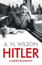 Hitler: A Short Biography ebook by A. N. Wilson