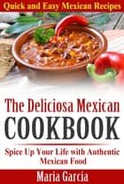 The Deliciosa Mexican Cookbook - Quick and Easy Mexican Recipes Spice Up Your Life with Authentic Mexican Food ebook by Maria Garcia