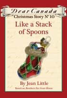 Dear Canada Christmas Story No. 10: Like a Stack of Spoons ebook by Jean Little