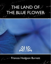 The Land of the Blue Flower (new edition) ebook by Frances Hodgson Burnett