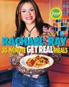 Rachael Ray's 30-Minute Get Real Meals - Eat Healthy Without Going to Extremes ebook by Rachael Ray