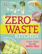 My Zero-Waste Kitchen - Easy Ways to Eat Waste Free ebook by Kate Turner