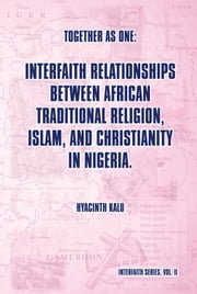 Together as One: Interfaith Relationships between African Traditional Religion, Islam, and Christianity in Nigeria. - (Interfaith Series, Vol. II) ebook by Hyacinth Kalu
