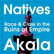 Natives - Race and Class in the Ruins of Empire - The Sunday Times Bestseller audiobook by Akala