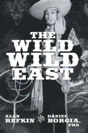 The Wild, Wild East - Lessons for Success in Business in Contemporary Capitalist China ebook by Alan Refkin; Daniel Borgia, PhD