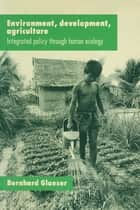 Environment, Development, Agriculture: Integrated Policy through Human Ecology - Integrated Policy through Human Ecology ebook by Bernhard Glaeser