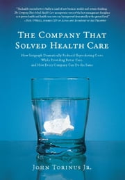 The Company That Solved Health Care - How Serigraph Dramatically Reduced Skyrocketing Costs While Providing Better Care, and How Every Com ebook by Jr. John Torinus