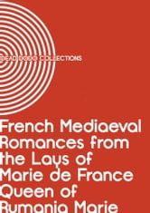 French Mediaeval Romances from the Lays of Marie de France Queen of Rumania Marie ebook by Queen of Rumania Marie
