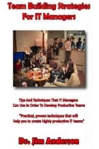 Team Building Strategies for IT Managers: Tips And Techniques That IT Managers Can Use In Order To Develop Productive Teams ebook by Jim Anderson