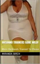 Husband Trainers Gone Wild! - More Husbands Trained To Please ebook by Miranda Birch