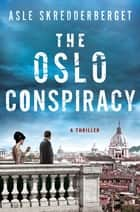 The Oslo Conspiracy - A Thriller ebook by Asle Skredderberget, Paul Norlen