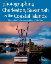 Photographing Charleston, Savannah & the Coastal Islands: Where to Find Perfect Shots and How to Take Them ebook by Jeff Dodge
