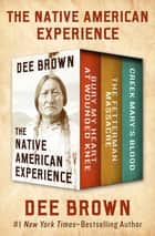 The Native American Experience - Bury My Heart at Wounded Knee, The Fetterman Massacre, and Creek Mary's Blood ebook by Dee Brown