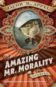 The Amazing Mr. Morality - Stories ebook by Jacob M. Appel