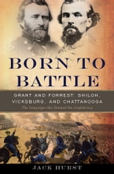Born to Battle - Grant and Forrest--Shiloh, Vicksburg, and Chattanooga ebook by Jack Hurst