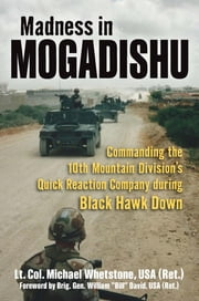 Madness in Mogadishu - Commanding the 10th Mountain Division's Quick Reaction Company during Black Hawk Down ebook by Michael Whetstone,General William C. David