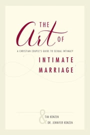 The Art of Intimate Marriage - A Christian Couple's Guide to Sexual Intimacy ebook by Tim and Dr. Jennifer Konzen