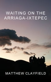 Waiting On the Arriaga-Ixtepec ebook by Matthew Clayfield