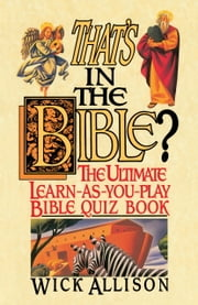 That's in the Bible? - The Ultimate Learn-As-You-Play Bible Quiz Book ebook by Wick Allison
