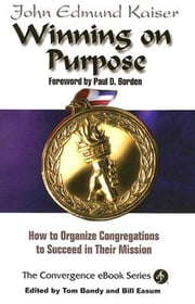 Winning On Purpose - How To Organize Congregations to Succeed in Their Mission ebook by Thomas G. Bandy,John E. Kaiser,Bill Easum