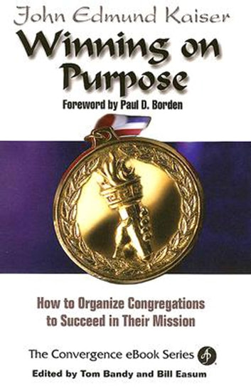 Winning On Purpose - How To Organize Congregations to Succeed in Their Mission ebook by Bill Easum,John E. Kaiser,Thomas G. Bandy