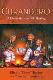 "Curandero - A Life in Mexican Folk Healing ebook by Torres Eliseo ""Cheo"",Timothy L. Sawyer"