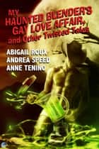 My Haunted Blender's Gay Love Affair, and Other Twisted Tales ebook by Abigail Roux, Andrea Speed, Anne Tenino