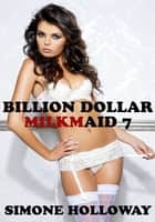Billion Dollar Milkmaid 7: Milked By The Billionaire ebook by