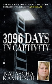 3,096 Days in Captivity - The True Story of My Abduction, Eight Years of Enslavement,and Escape ebook by Natascha Kampusch
