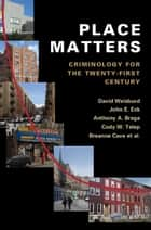 Place Matters - Criminology for the Twenty-First Century ebook by David Weisburd, John E. Eck, Anthony A. Braga,...