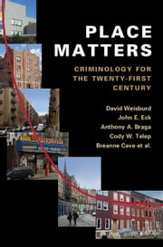 Place Matters - Criminology for the Twenty-First Century ebook by David Weisburd,John E. Eck,Anthony A. Braga,Cody W. Telep,Breanne Cave,Kate Bowers,Gerben Bruinsma,Charlotte Gill,Julie Hibdon,Joshua C. Hinkle,Shane D. Johnson,Brian Lawton,Cynthia Lum,George Rengert,Travis Taniguchi,Sue-Ming Yang,Elizabeth R. Groff,Jerry H. Ratcliffe