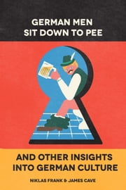 German Men Sit Down To Pee & Other Insights Into German Culture ebook by Niklas Frank,James Cave