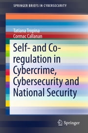Self- and Co-regulation in Cybercrime, Cybersecurity and National Security ebook by Tatiana Tropina,Cormac Callanan