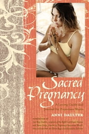 Sacred Pregnancy - A Loving Guide and Journal for Expectant Moms ebook by Anni Daulter,Elena Rego,Alexandra DeFurio,Ina May Gaskin,Cristy Nielson