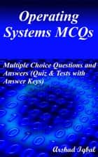 Operating Systems MCQs: Multiple Choice Questions and Answers (Quiz & Tests with Answer Keys) ebook by Arshad Iqbal