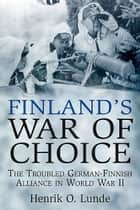 Finland's War of Choice: The Untidy Coalition of a Democracy and a Dictatorship in World War II - The Troubled German-Finnish Coalition in World War II ebook by Henrik O. Lunde