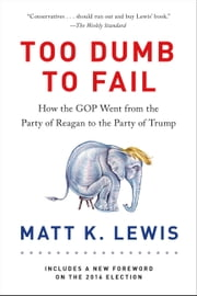 Too Dumb to Fail - How the GOP Went from the Party of Reagan to the Party of Trump ebook by Matt K. Lewis