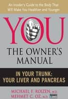 In Your Trunk - Your Liver and Pancreas ebook by Mehmet C. Oz M.D., Michael F Roizen M.D.