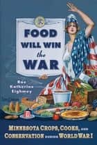 Food Will Win the War - Minnesota Crops, Cook, and Conservation during World War I ekitaplar by Rae Katherine Eighmey