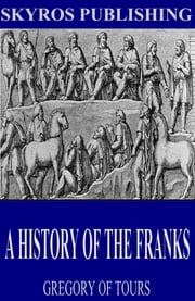 A History of the Franks ebook by Gregory of Tours,Ernest Brehaut