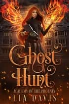 Ghost Hunt - Academy of the Phoenix, #1 ebook by Lia Davis