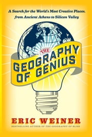 The Geography of Genius - A Search for the World's Most Creative Places from Ancient Athens to Silicon Valley ebook by Eric Weiner