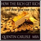 How The Rich get Rich - And How You Can Too audiobook by Quentin Carlisle, MBA
