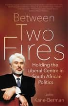 Between Two Fires - Holding the Liberal Centre in South African Politics ebook by John Kane-Berman